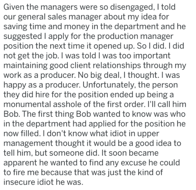 Text - Given the managers were so disengaged, I told our general sales manager about my idea for saving time and money in the department and he suggested I apply for the production manager position the next time it opened up. So I did. I did not get the job. I was told I was too important maintaining good client relationships through my work as a producer. No big deal, I thought. I was happy as a producer. Unfortunately, the person they did hire for the position ended up being a monumental assho
