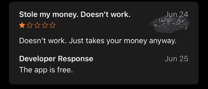 Text - Stole my money. Doesn't work. Jun 24 Doesn't work. Just takes your money anyway. Developer Response Jun 25 The app is free.