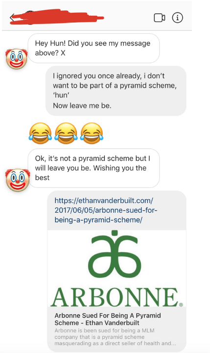 Text - Hey Hun! Did you see my message above? X lignored you once already, i don't want to be part of a pyramid scheme, 'hun' Now leave me be Ok, it's not a pyramid scheme butI will leave you be. Wishing you the best https://ethanvanderbuilt.com/ 2017/06/05/arbonne-sued-for- being-a-pyramid-scheme/ ARBONNE Arbonne Sued For Being A Pyramid Scheme - Ethan Vanderbuilt Arbonne is been sued for being a MLM company that is a pyramid scheme masquerading as a direct seller of health and...