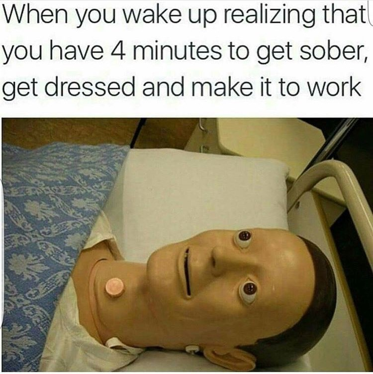 Head - When you wake up realizing that you have 4 minutes to get sober, get dressed and make it to work