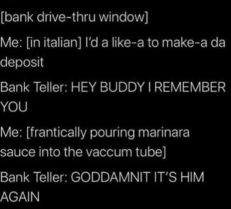 Text - [bank drive-thru window] Me: [in italian] l'da like-a to make-a da deposit Bank Teller: HEY BUDDY I REMEMBER YOU Me: [frantically pouring marinara sauce into the vaccum tube] Bank Teller: GODDAMNIT IT'S HIM AGAIN
