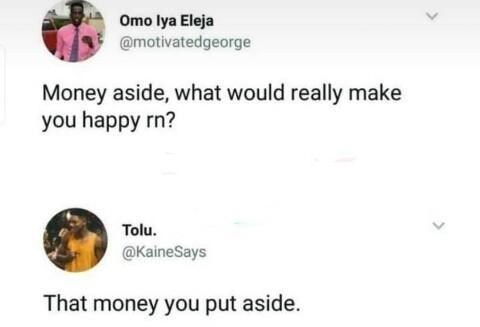 Text - Omo lya Eleja @motivatedgeorge Money aside, what would really make you happy rn? Tolu. @KaineSays That money you put aside