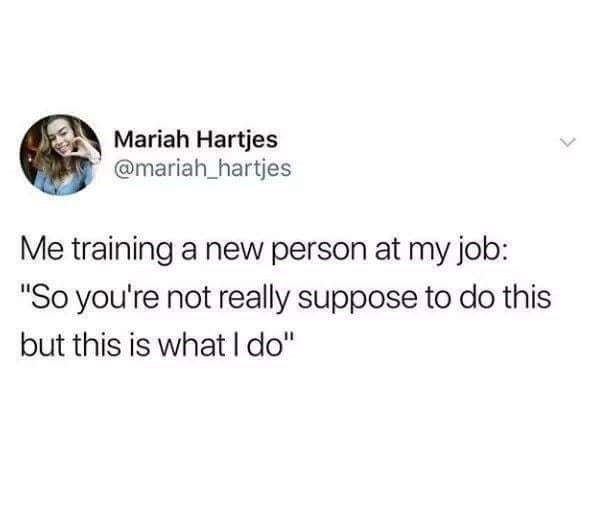 "Text - Mariah Hartjes @mariah hartjes Me training a new person at my job: ""So you're not really suppose to do this but this is what I do"""