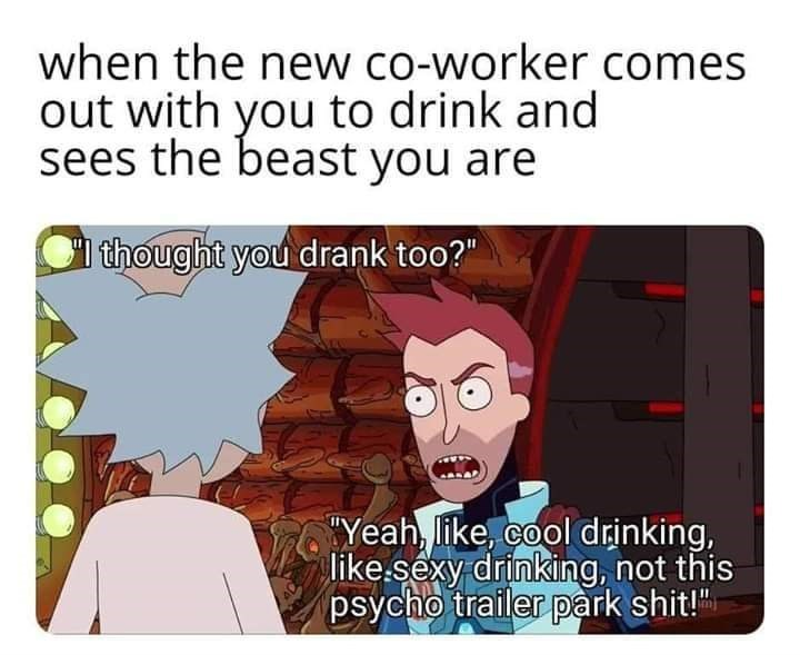 "Cartoon - when the new co-worker comes out with you to drink and sees the beast you are thought you drank too?"" Yeah, like, cool drinking, like.sexy drinking, not this psycho trailer park shit!"""