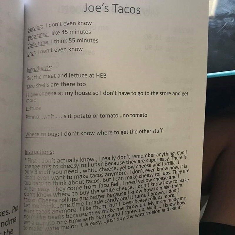 Text - Joe's Tacos Serving: I don't even know Prep time: like 45 minutes Cook time: I think 55 minutes Cost: i don't even know 08 Ingredients: Get the meat and lettuce at HEB Taco shells are there too thave cheese at my house so I don't have to go to the store and get more Lettuce Potato.wait....is it potato or tomato...no tomato Where to buy: I don't know where to get the other stuff Instructions: irst I don't actually know, I really don't remember anything. Can I change this to cheesy roll ups