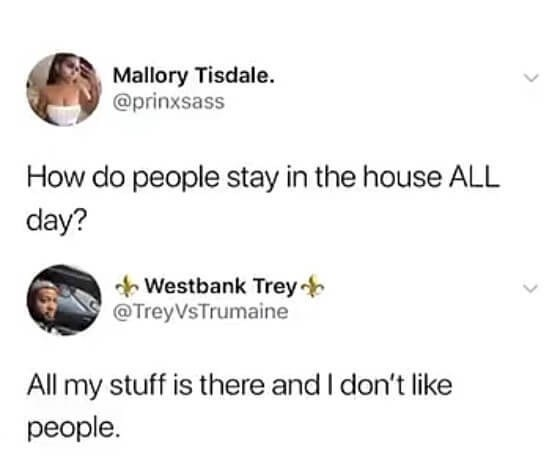 Text - Mallory Tisdale. @prinxsass How do people stay in the house ALL day? Westbank Trey @TreyVsTrumaine All my stuff is there and I don't like people.