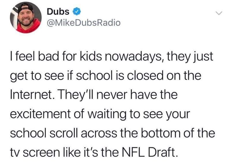 Text - Dubs @MikeDubsRadio I feel bad for kids nowadays, they just get to see if school is closed on the Internet. They'lnever have the excitement of waiting to see your school scroll across the bottom of the tv screen like it's the NFL Draft