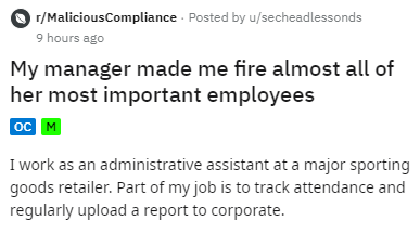 Text - r/MaliciousCompliance Posted by u/secheadlessonds 9 hours ago My manager made me fire almost all of her most important employees |ос м I work as an administrative assistant at a major sporting goods retailer. Part of my job is to track attendance and regularly upload a report to corporate.