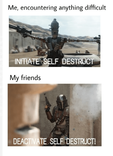 Text - Me, encountering anything difficult INITIATE SELF DESTRUCT My friends DEACTIVATE SELF DESTRUCT!