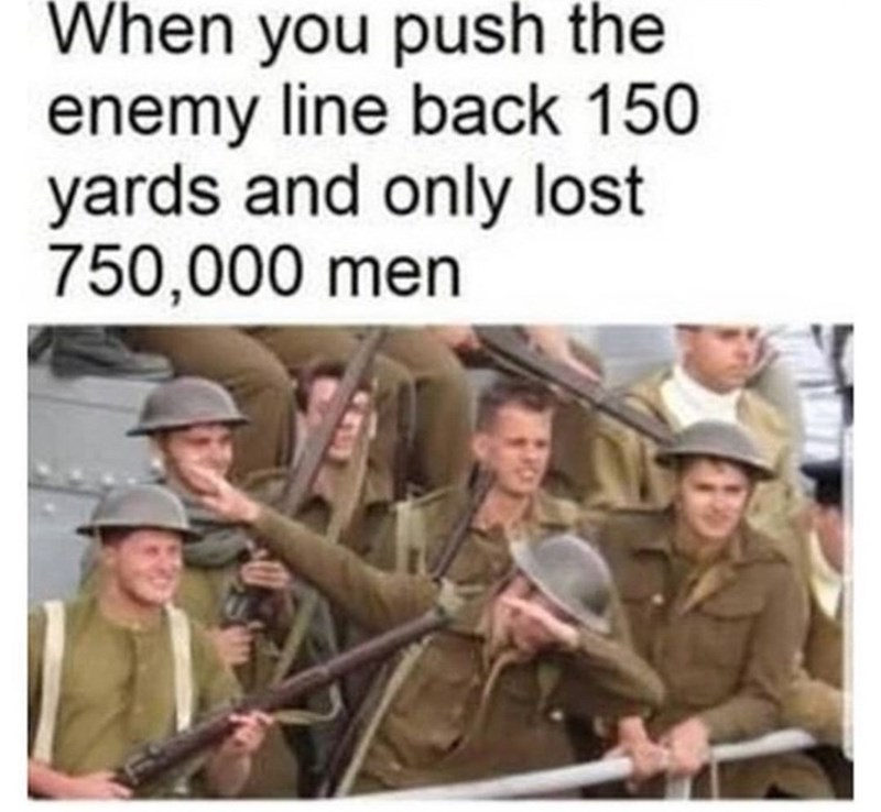 Soldier - When you push the enemy line back 150 yards and only lost 750,000 men