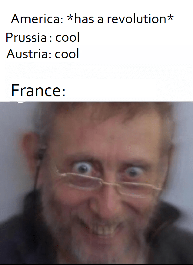 Face - America: *has a revolution* Prussia: cool Austria: cool France: