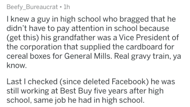 Text - Beefy_Bureaucrat 1h I knew a guy in high school who bragged that he didn't have to pay attention in school because (get this) his grandfather was a Vice President of the corporation that supplied the cardboard for cereal boxes for General Mills. Real gravy train, ya know. Last I checked (since deleted Facebook) he was still working at Best Buy five years after high school, same job he had in high school.