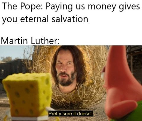Adaptation - The Pope: Paying us money gives you eternal salvation Martin Luther: Pretty sure it doesn't