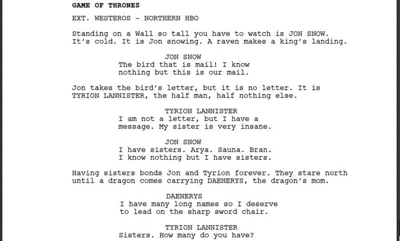 Text - GAME OF THRONES EXT. WESTEROS NORTHERN HBO Standing on a Wall so tall you have to watch is JON SNOW It's cold. It is Jon snowing. A raven makes a king's landing JON SNOW The bird that is mail! I know nothing but this is our mail Jon takes the bird's letter, but it is no letter. It is TYRION LANNISTER, the half man, half nothing else TYRION LANNISTER I am not a letter, but I have a message. My sister is very insane JON SNOW I have sisters. Arya. Sauna. Bran I know nothing but I have sister