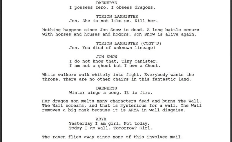 Text - DAENERYS I possess zero. I obsess dragons TYRION LANNISTER Jon. She is not like us. Kill her Nothing happens since Jon Snow is dead. A long battle occurs with horses and houses and hodors. Jon Snow is alive again TYRION LANNISTER (CONT'D) Jon. You died of unknown lineage! JON SNOW I do not know that, Tiny Canister I am not a ghost but I own a Ghost White walkers walk whitely into fight. Everybody wants the throne. There are no other chairs in this fantastic land. DAENERYS winter sings a s