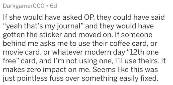 """Text - Darkgamer000 6d If she would have asked OP, they could have said """"yeah that's my journal"""" and they would have gotten the sticker and moved on. If someone behind me asks me to use their coffee card, or movie card, or whatever modern day """"12th one free"""" card, and I'm not using one, I'll use theirs. It makes zero impact on me. Seems like this was just pointless fuss over something easily fixed."""
