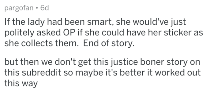 Text - pargofan 6d If the lady had been smart, she would've just politely asked OP if she could have her sticker she collects them. End of story. but then we don't get this justice boner story on this subreddit so maybe it's better it worked out this way