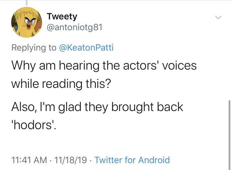 Text - Tweety @antoniotg81 Replying to @Keaton Patti Why am hearing the actors' voices while reading this? Also, I'm glad they brought back 'hodors' 11:41 AM 11/18/19 Twitter for Android