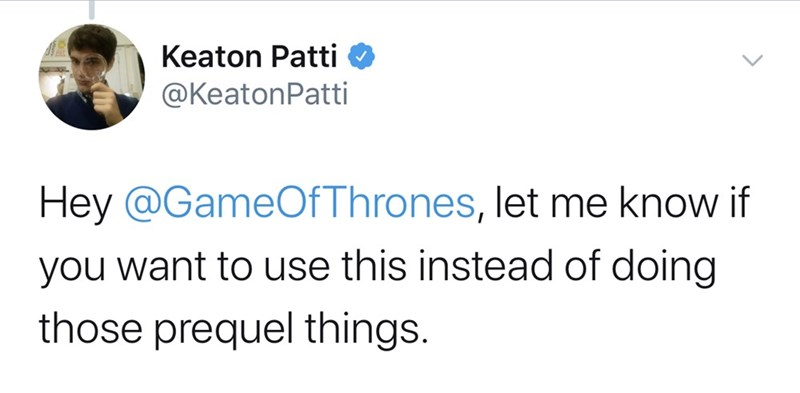Text - Keaton Patti @KeatonPatti Hey @GameOfThrones, let me know if you want to use this instead of doing those prequel things.