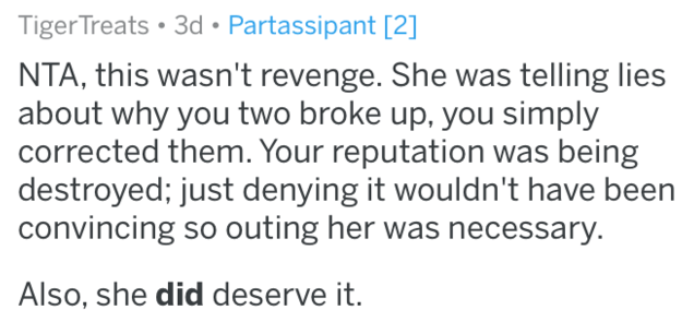 Text - TigerTreats 3d Partassipant [2] NTA, this wasn't revenge. She was telling lies about why you two broke up, you simply corrected them. Your reputation was being destroyed; just denying it wouldn't have been convincing so outing her was necessary. Also, she did deserve it.