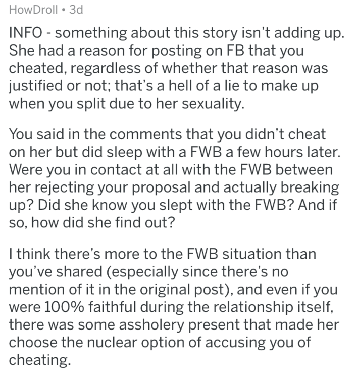 Text - HowDroll 3d INFO - something about this story isn't adding up. She had a reason for posting on FB that you cheated, regardless of whether that reason was justified or not; that's a hell of a lie to make up when you split due to her sexuality. You said in the comments that you didn't cheat on her but did sleep with a FWB a few hours later. Were you in contact at all with the FWB between her rejecting your proposal and actually breaking up? Did she know you slept with the FWB? And if so, ho