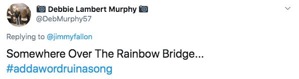 Text - Debbie Lambert Murphy @DebMurphy57 Replying to @jimmyfallon Somewhere Over The Rainbow Bridge... #addawordruinasong
