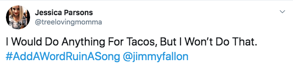 Text - Jessica Parsons @treelovingmomma T Would Do Anything For Tacos, But I Won't Do That #AddAWordRuinASong @jimmyfallon