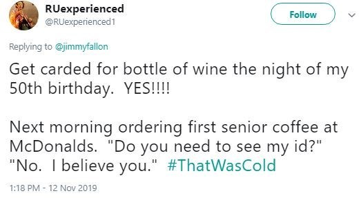 "Text - RUexperienced @RUexperienced1 Follow Replying to @jimmyfallon Get carded for bottle of wine the night of my 50th birthday. YES!!! Next morning ordering McDonalds. ""Do you need to see my id?""