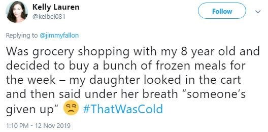 "Text - Kelly Lauren Follow @kelbel081 Replying to@jimmyfallon Was grocery shopping with my 8 year old and decided to buy a bunch of frozen meals for the week - my daughter looked in the cart and then said under her breath ""someone's given up"" #ThatWasCold 1:10 PM 12 Nov 2019"