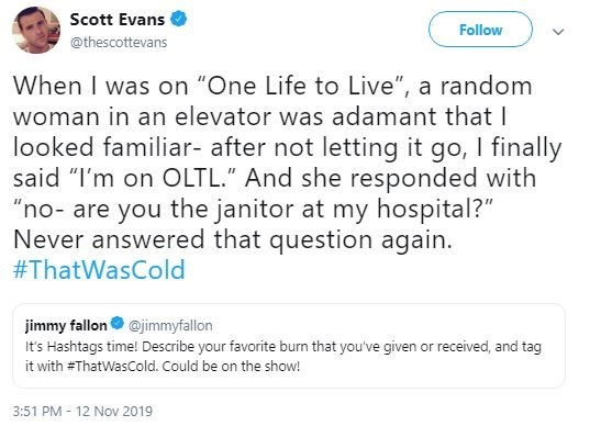 "Text - Scott Evans Follow @thescottevans When I was on ""One Life to Live"", a random woman in an elevator was adamant that I looked familiar- after not letting it go, I finally said ""I'm on OLTL."" And she responded with ""no- are you the janitor at my hospital?"" Never answered that question again. #ThatWasCold jimmy fallon@jimmyfallon It's Hashtags time! Describe your favorite burn that you've given or received, and tag it with #ThatWasCold. Could be on the show! 3:51 PM 12 Nov 2019"