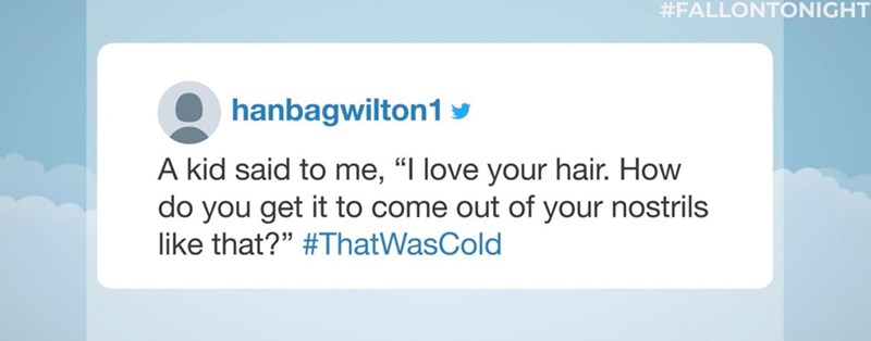 "Text - #FALLONTONIGHT hanbagwilton1 A kid said to me, ""I love your hair. How do you get it to come out of your nostrils like that?"" #ThatWasCold"