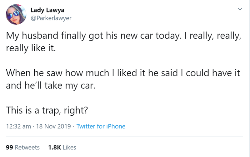 Text - Lady Lawya @Parkerlawyer My husband finally got his new car today. I really, really, really like it. When he saw how much I liked it he said I could have it and he'll take my car. This is a trap, right? 12:32 am 18 Nov 2019 Twitter for iPhone 99 Retweets 1.8K Likes >