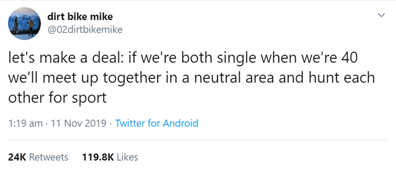 Text - dirt bike mike @02dirtbikemike let's make a deal: if we're both single when we're 40 we'll meet up together in a neutral area and hunt each other for sport 1:19 am 11 Nov 2019 Twitter for Android 119.8K Likes 24K Retweets