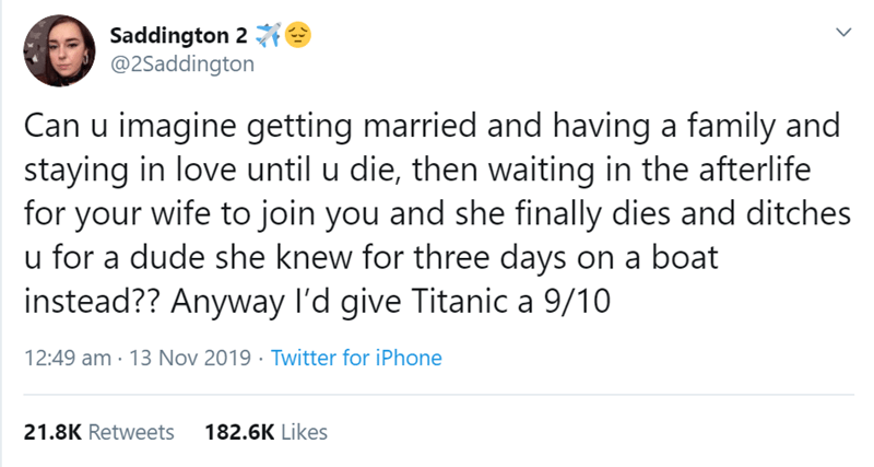 Text - Saddington 2 @2Saddington Can u imagine getting married and having a family and staying in love until u die, then waiting in the afterlife for your wife to join you and she finally dies and ditches u for a dude she knew for three days on a boat instead?? Anyway l'd give Titanica 9/10 12:49 am 13 Nov 2019 Twitter for iPhone 21.8K Retweets 182.6K Likes