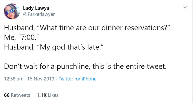 "Text - Lady Lawya @Parkerlawyer Husband, ""What time are our dinner reservations?"" М, ""7:00."" Husband, ""My god that's late."" Don't wait for a punchline, this is the entire tweet. 12:58 am 16 Nov 2019 Twitter for iPhone 1.1K Likes 66 Retweets"
