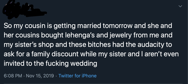 Text - So my cousin is getting married tomorrow and she and her cousins bought lehenga's and jewelry from me and my sister's shop and these bitches had the audacity to ask for a family discount while my sister and l aren't even invited to the fucking wedding 6:08 PM- Nov 15, 2019 Twitter for iPhone >