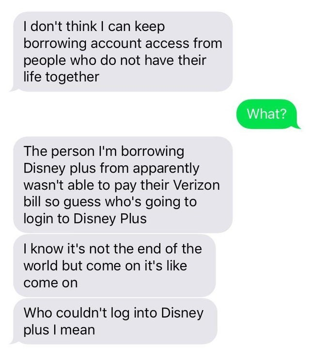 Text - I don't think I can keep borrowing account access from people who do not have their life together What? The person I'm borrowing Disney plus from apparently wasn't able to pay their Verizon bill so guess who's going to login to Disney Plus I know it's not the end of the world but come on it's like come on Who couldn't log into Disney plus I mean