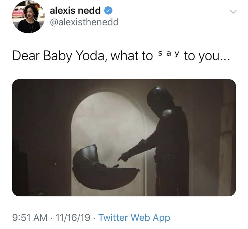 Text - alexis nedd @alexisthenedd Dear Baby Yoda, what to s a y to you... 9:51 AM 11/16/19 Twitter Web App