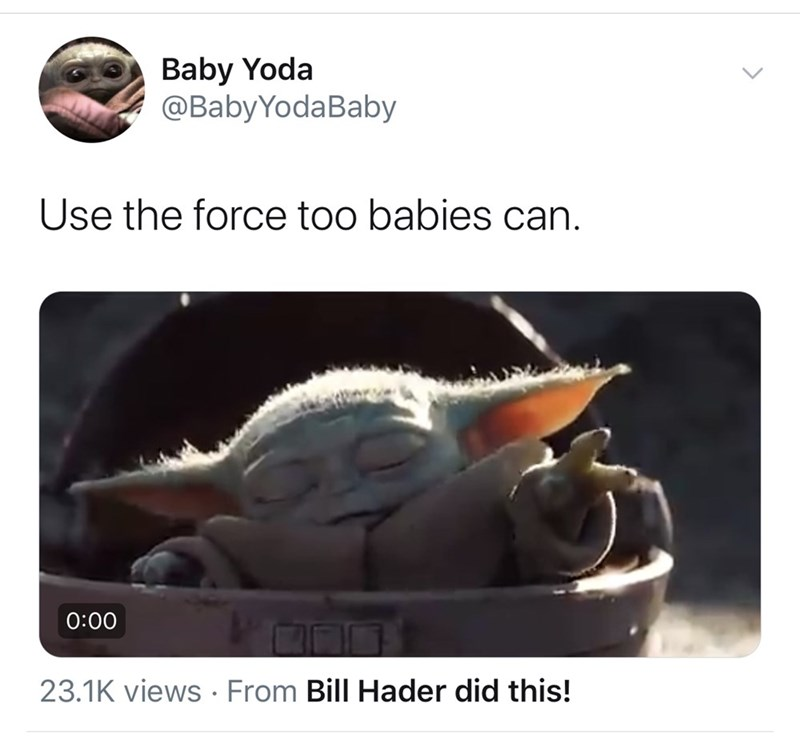 Organism - Baby Yoda @BabyYodaBaby Use the force too babies can. 0:00 23.1K views From Bill Hader did this!