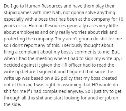 Text - Do I go to Human Resources and have them play their stupid games with me? Nah, not gonna solve anything especially with a boss that has been at the company for 10 years or so. Human Resources generally cares very little about employees and only really worries about risk and protecting the company. They aren't gonna do shit for me so I don't report any of this. I seriously thought about filing a complaint about my boss's comments to me. But, when I had the meeting where I had to sign my wr