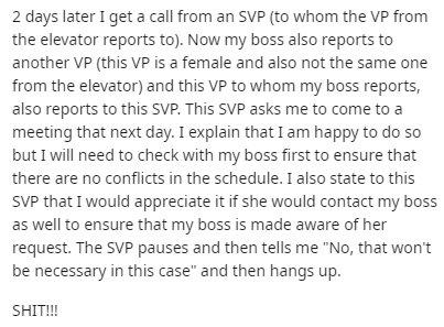 Text - 2 days later I get a call from an SVP (to whom the VP from the elevator reports to). Now my boss also reports to another VP (this VP is a female and also not the same one from the elevator) and this VP to whom my boss reports, also reports to this sVP. This SVP asks me to come to a meeting that next day. I explain that I am happy to do so but I will need to check with my boss first to ensure that there are no conflicts in the schedule. I also state to this SVP that I would appreciate it i