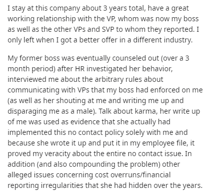Text - I stay at this company about 3 years total, have a great working relationship with the VP, whom was now my boss as well as the other VPs and SVP to whom they reported. I only left when I got a better offer in a different industry. My former boss was eventually counseled out (over a 3 month period) after HR investigated her behavior, interviewed me about the arbitrary rules about communicating with VPs that my boss had enforced on me (as well as her shouting at me and writing me up and dis