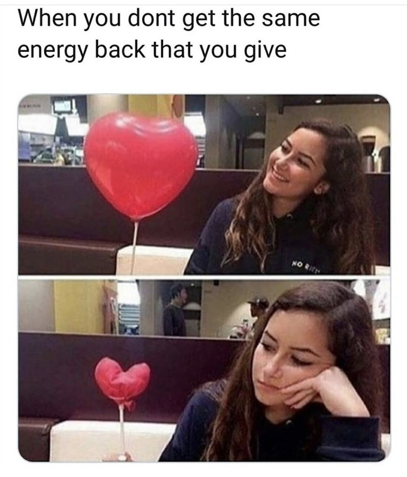 "Funny meme that reads, ""When you don't get the same energy back that you give"" above pics of a girl sitting with a balloon and the same balloon, deflated"