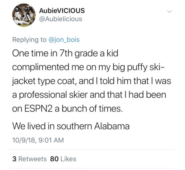 Text - AUBIEVICIOUS @Aubielicious Replying to @jon_bois One time in 7th grade a kid complimented me on my big puffy ski- jacket type coat, and I told him that I professional skier and that I had been on ESPN2 a bunch of times. We lived in southern Alabama 10/9/18, 9:01 AM 3 Retweets 80 Likes >