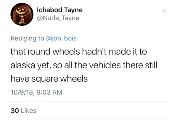 Text - Ichabod Tayne @Nude_Tayne Replying to @jon_bois that round wheels hadn't made it to alaska yet, so all the vehicles there still have square wheels 10/9/18, 9:03 AM 30 Likes