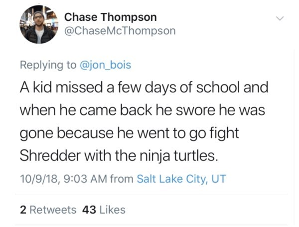 Text - Chase Thompson @ChaseMcThompson Replying to @jon_bois A kid missed a few days of school and when he came back he swore he was gone because he went to go fight Shredder with the ninja turtles. 10/9/18, 9:03 AM from Salt Lake City, UT 2 Retweets 43 Likes