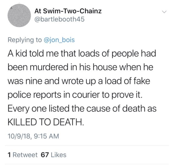 Text - At Swim-Two-Chainz @bartlebooth45 Replying to @jon_bois A kid told me that loads of people had been murdered in his house when he was nine and wrote up a load of fake police reports in courier to prove it Every one listed the cause of death as KILLED TO DEATH 10/9/18, 9:15 AM 1 Retweet 67 Likes