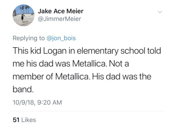 Text - Jake Ace Meier @JimmerMeier Replying to @jon_bois This kid Logan in elementary school told me his dad was Metallica. Not a member of Metallica. His dad was the band. 10/9/18, 9:20 AM 51 Likes