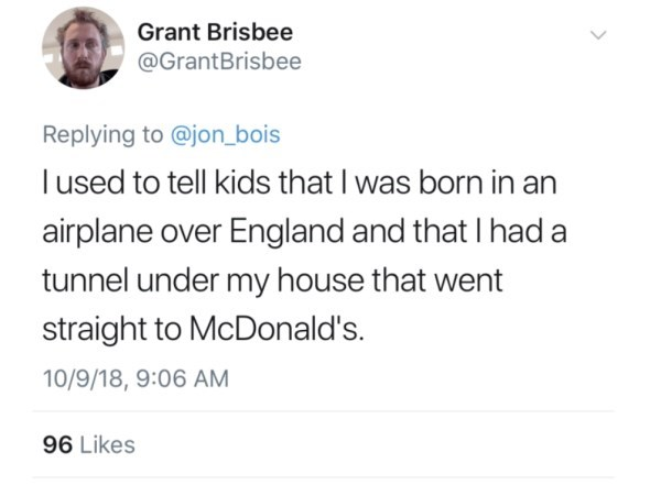 Text - Grant Brisbee @GrantBrisbee Replying to @jon_bois lused to tell kids that I was born in an airplane over England and that I had a tunnel under my house that went straight to McDonald's 10/9/18, 9:06 AM 96 Likes >