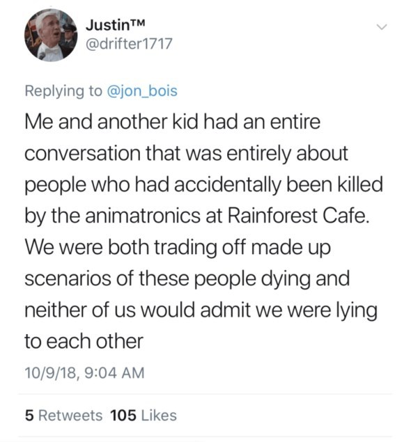 Text - Justin TM @drifter1717 Replying to @jon_bois Me and another kid had an entire conversation that was entirely about people who had accidentally been killed by the animatronics at Rainforest Cafe. We were both trading off made up scenarios of these people dying and neither of us would admit we were lying to each other 10/9/18, 9:04 AM 5 Retweets 105 Likes